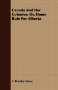 Canada and Her Colonies; Or, Home Rule for Alberta