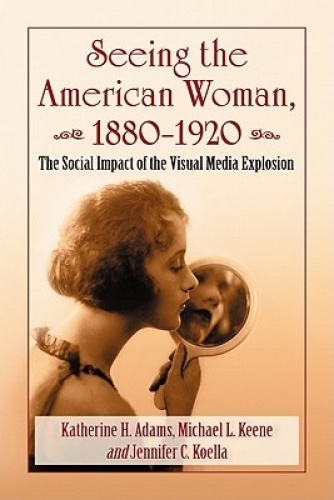 Seeing the American Woman, 1880-1920: The Social Impact of the Visual Media Expl