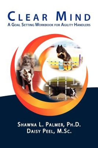 Clear Mind: A Goal Setting Workbook for Agility Handlers by Shawna L. Palmer Ph.